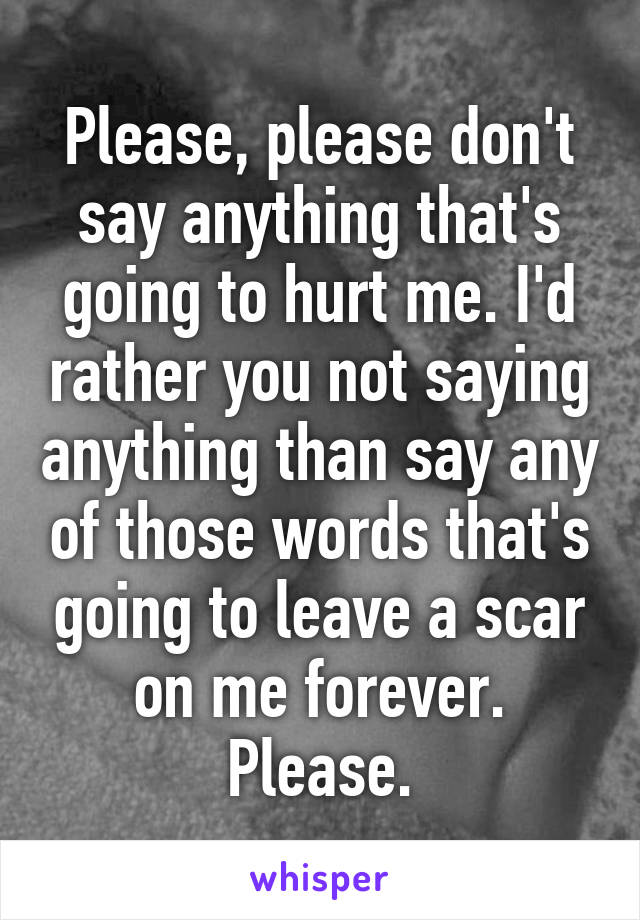 Please, please don't say anything that's going to hurt me. I'd rather you not saying anything than say any of those words that's going to leave a scar on me forever. Please.