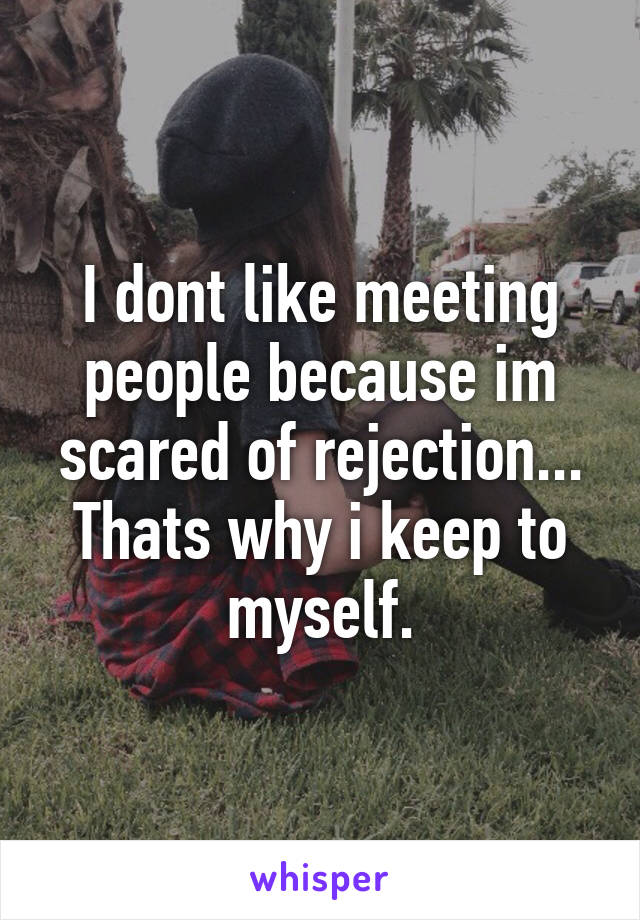 I dont like meeting people because im scared of rejection... Thats why i keep to myself.