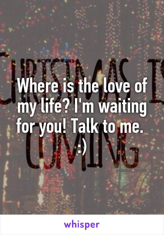 Where is the love of my life? I'm waiting for you! Talk to me.  :)