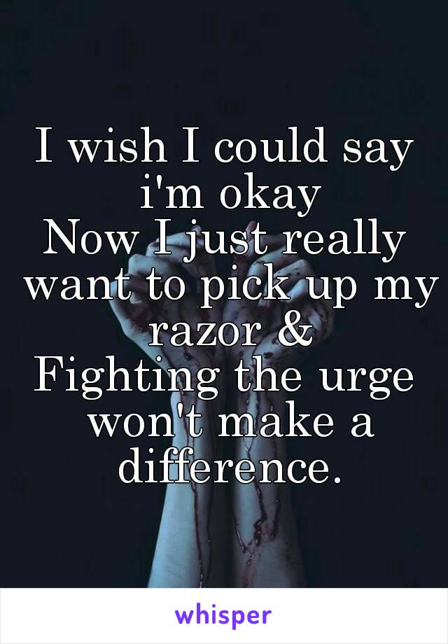 I wish I could say i'm okay Now I just really want to pick up my razor & Fighting the urge won't make a difference.
