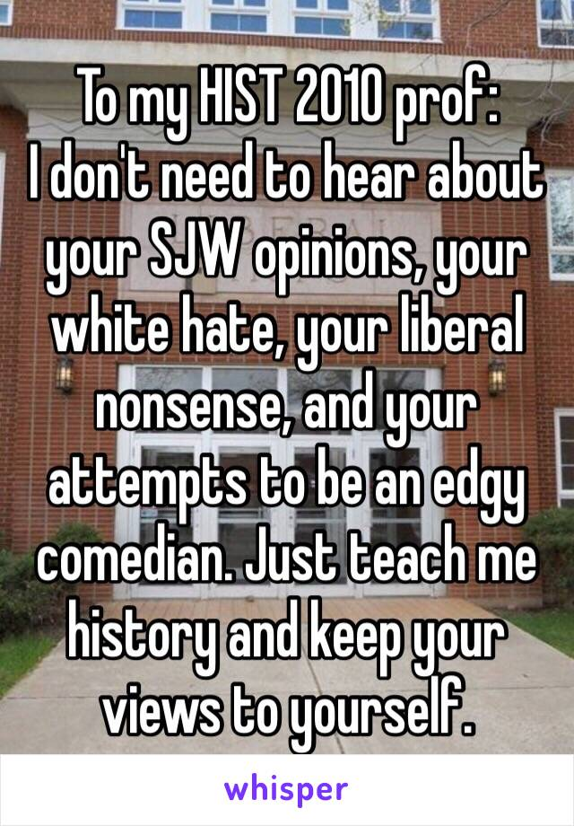 To my HIST 2010 prof: I don't need to hear about your SJW opinions, your white hate, your liberal nonsense, and your attempts to be an edgy comedian. Just teach me history and keep your views to yourself.