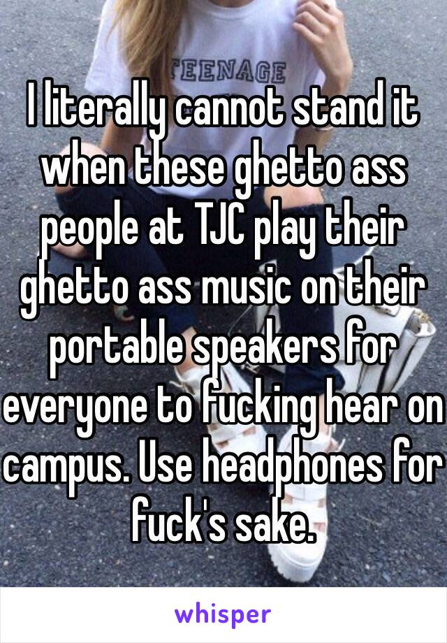 I literally cannot stand it when these ghetto ass people at TJC play their ghetto ass music on their portable speakers for everyone to fucking hear on campus. Use headphones for fuck's sake.