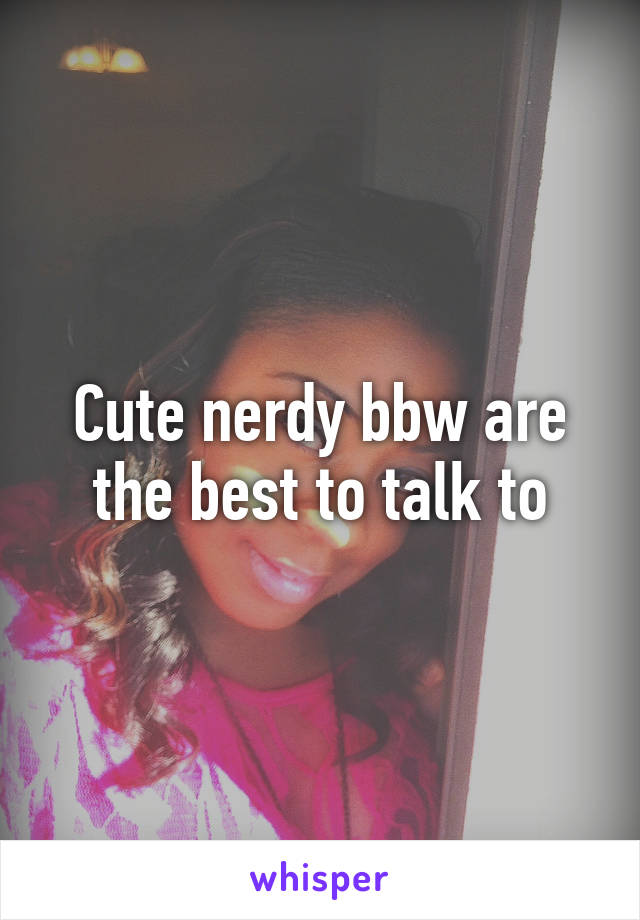 Cute nerdy bbw are the best to talk to