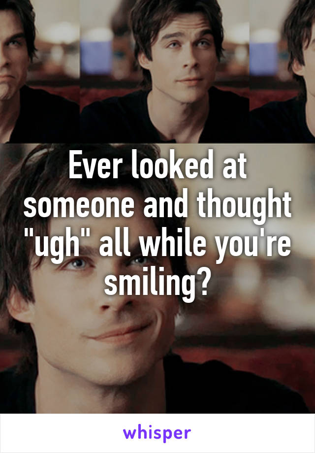 """Ever looked at someone and thought """"ugh"""" all while you're smiling?"""