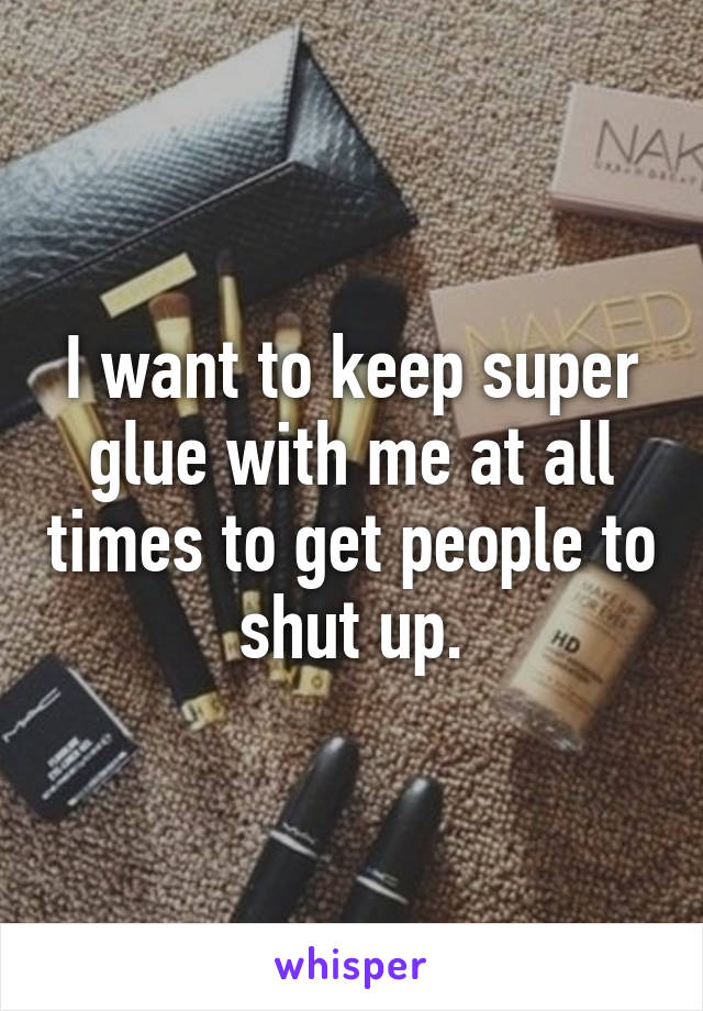 I want to keep super glue with me at all times to get people to shut up.