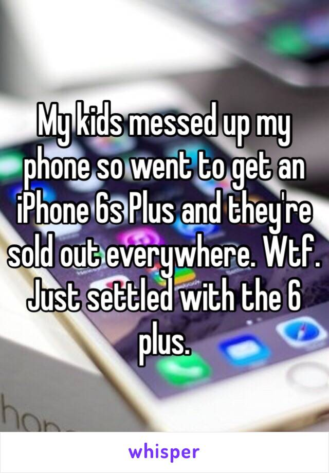 My kids messed up my phone so went to get an iPhone 6s Plus and they're sold out everywhere. Wtf. Just settled with the 6 plus.