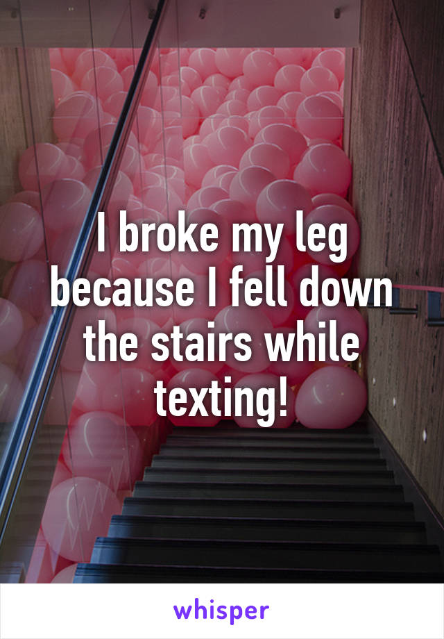 I broke my leg because I fell down the stairs while texting!