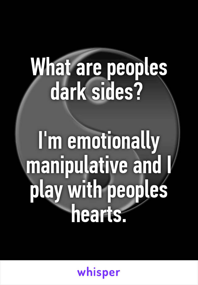 What are peoples dark sides?   I'm emotionally manipulative and I play with peoples hearts.