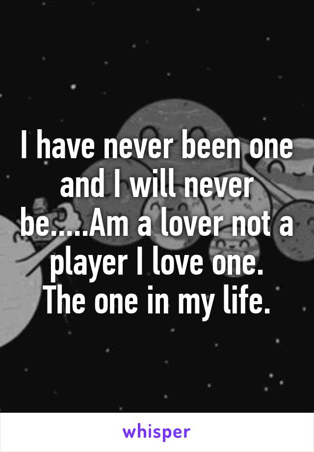 I have never been one and I will never be.....Am a lover not a player I love one. The one in my life.
