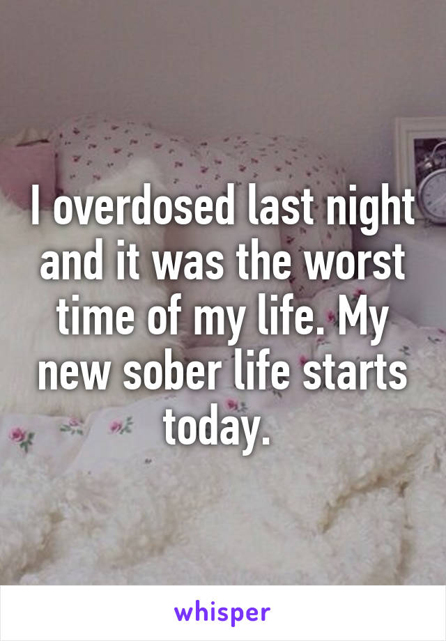 I overdosed last night and it was the worst time of my life. My new sober life starts today.