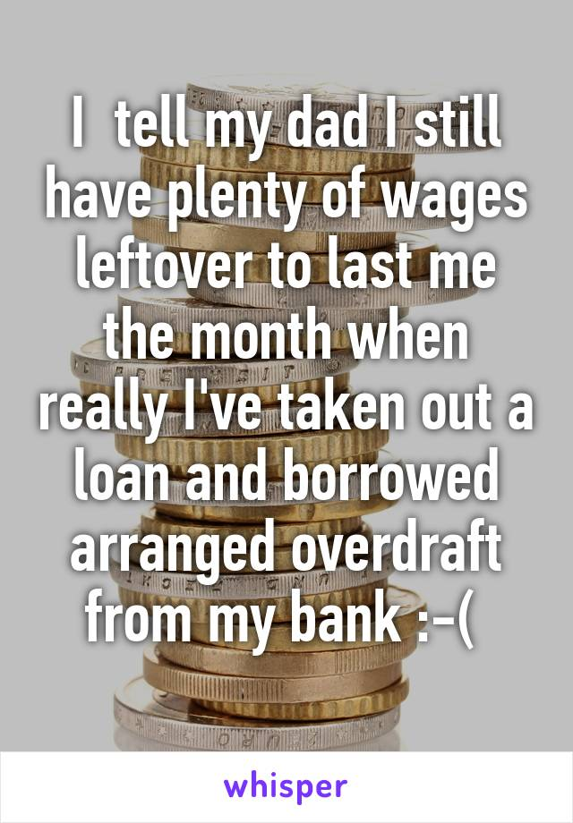 I  tell my dad I still have plenty of wages leftover to last me the month when really I've taken out a loan and borrowed arranged overdraft from my bank :-(
