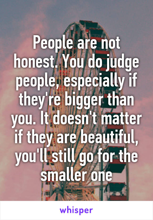 People are not honest. You do judge people, especially if they're bigger than you. It doesn't matter if they are beautiful, you'll still go for the smaller one