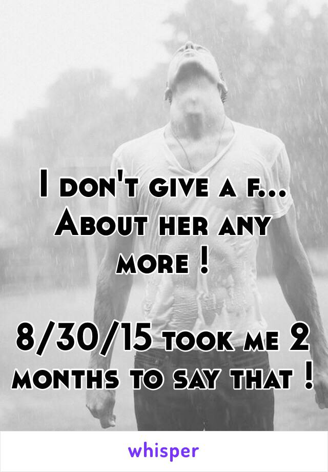 I don't give a f... About her any more !   8/30/15 took me 2 months to say that !