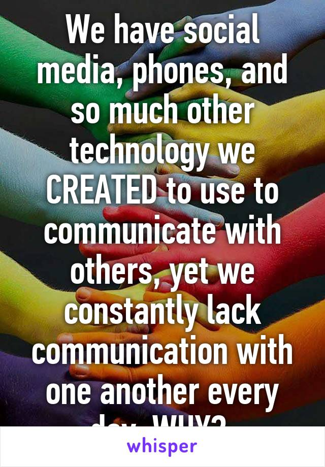 We have social media, phones, and so much other technology we CREATED to use to communicate with others, yet we constantly lack communication with one another every day. WHY?