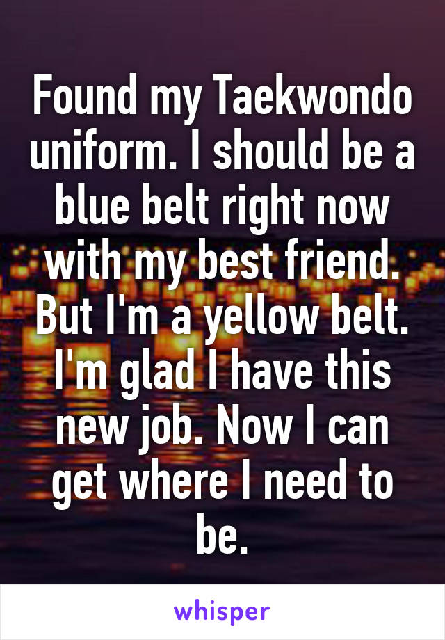 Found my Taekwondo uniform. I should be a blue belt right now with my best friend. But I'm a yellow belt. I'm glad I have this new job. Now I can get where I need to be.