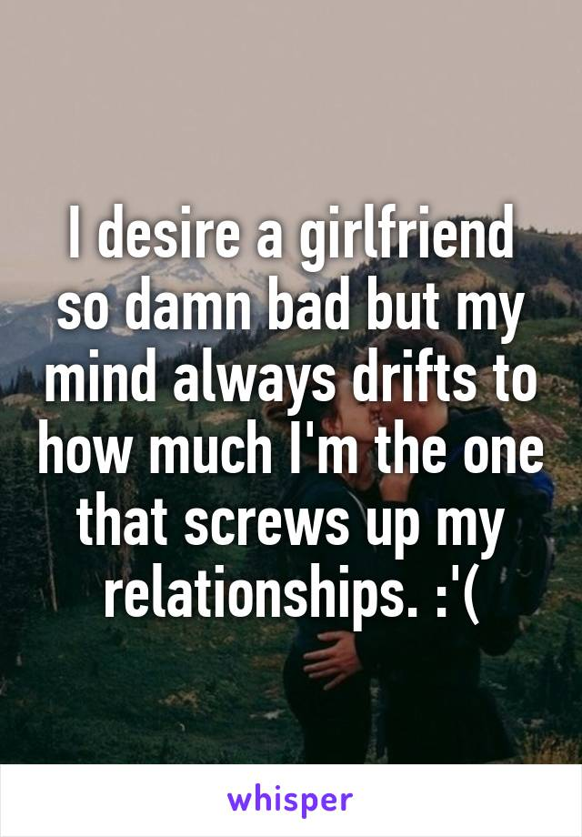 I desire a girlfriend so damn bad but my mind always drifts to how much I'm the one that screws up my relationships. :'(