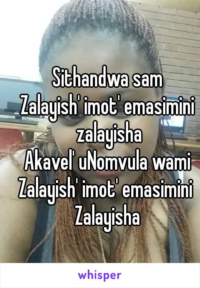 Sithandwa sam Zalayish' imot' emasimini zalayisha Akavel' uNomvula wami Zalayish' imot' emasimini  Zalayisha