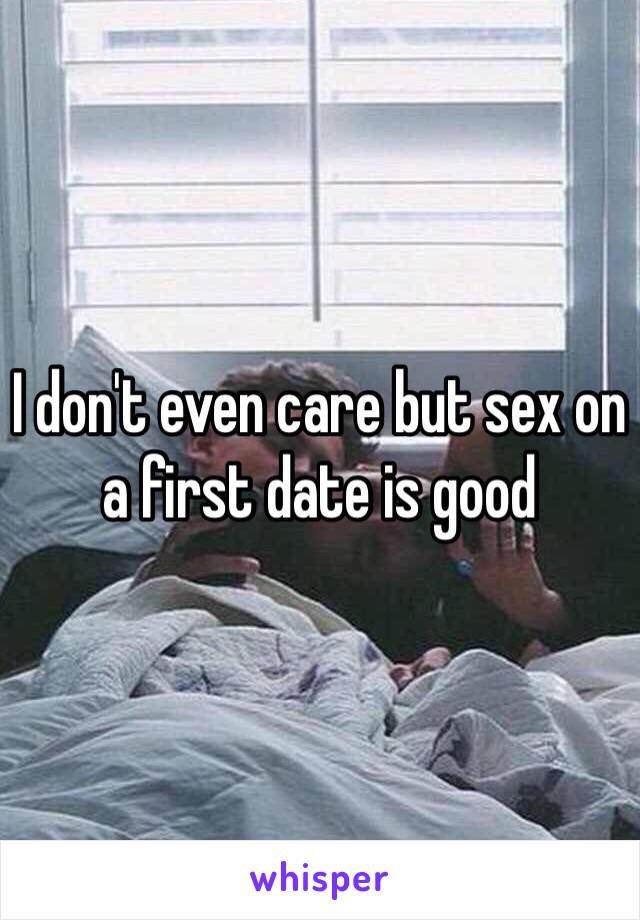I don't even care but sex on a first date is good