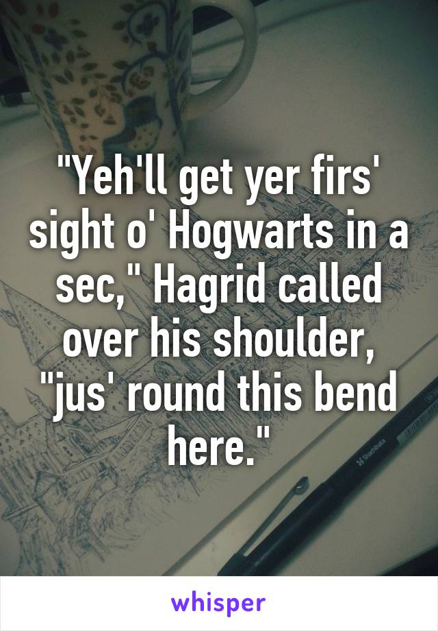 """""""Yeh'll get yer firs' sight o' Hogwarts in a sec,"""" Hagrid called over his shoulder, """"jus' round this bend here."""""""