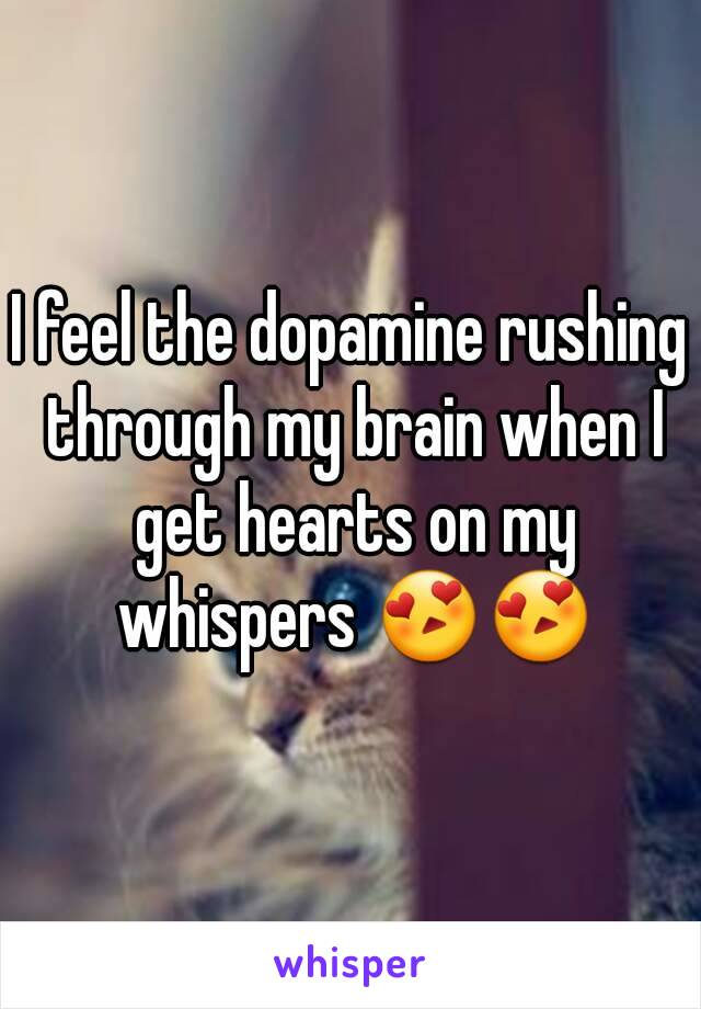 I feel the dopamine rushing through my brain when I get hearts on my whispers 😍😍