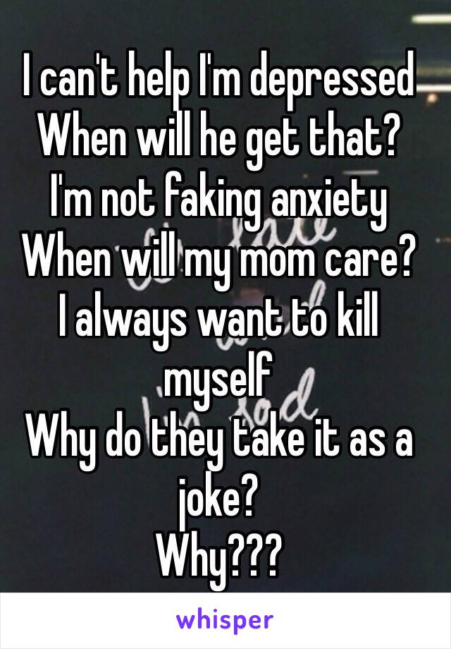 I can't help I'm depressed  When will he get that? I'm not faking anxiety When will my mom care?  I always want to kill myself  Why do they take it as a joke?  Why???