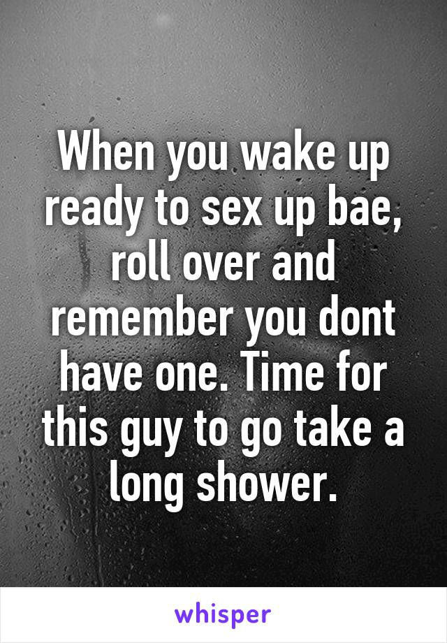 When you wake up ready to sex up bae, roll over and remember you dont have one. Time for this guy to go take a long shower.