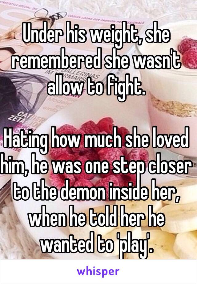 Under his weight, she remembered she wasn't allow to fight.   Hating how much she loved him, he was one step closer to the demon inside her, when he told her he wanted to 'play'.