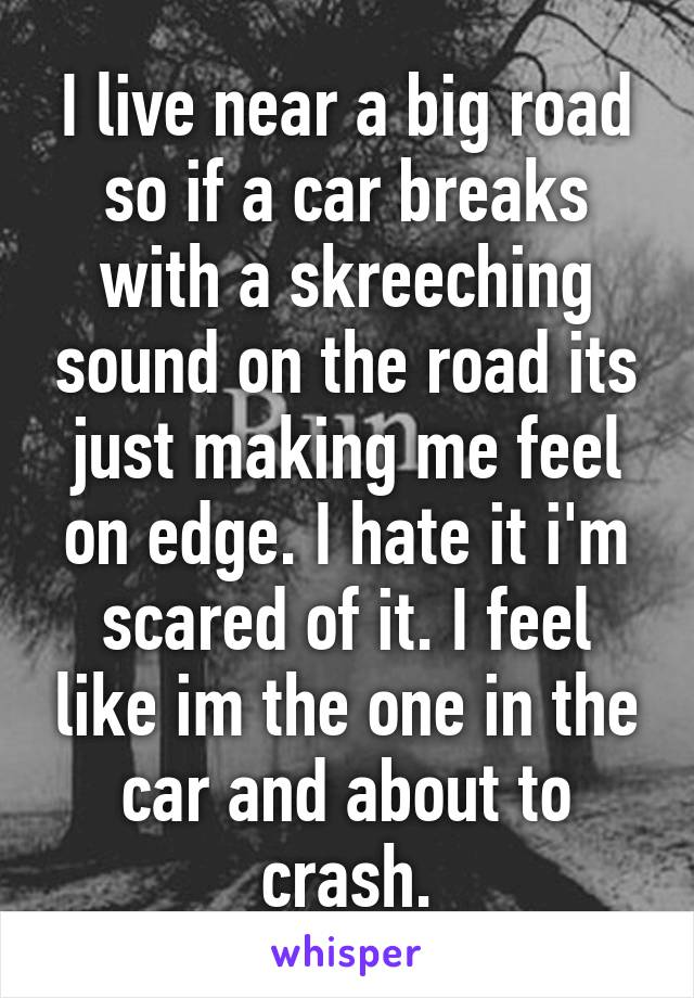 I live near a big road so if a car breaks with a skreeching sound on the road its just making me feel on edge. I hate it i'm scared of it. I feel like im the one in the car and about to crash.