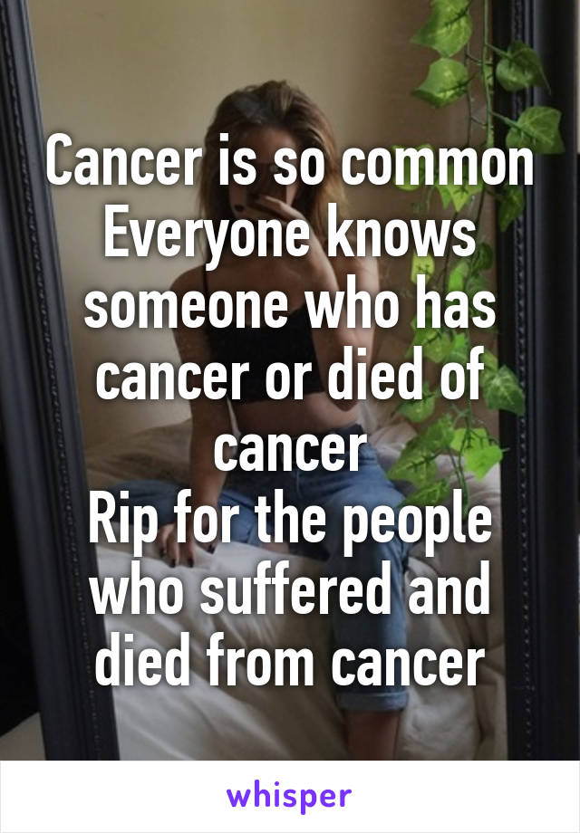 Cancer is so common Everyone knows someone who has cancer or died of cancer Rip for the people who suffered and died from cancer