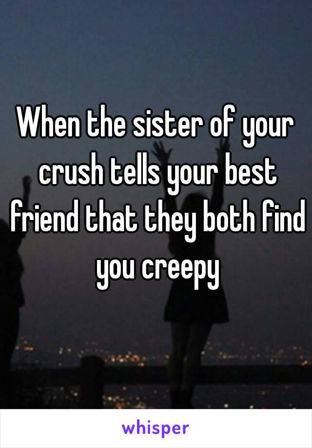 When the sister of your crush tells your best friend that they both find you creepy