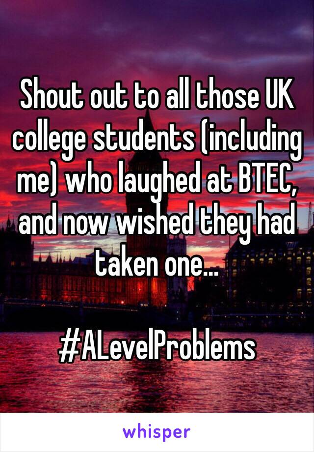 Shout out to all those UK college students (including me) who laughed at BTEC, and now wished they had taken one...   #ALevelProblems