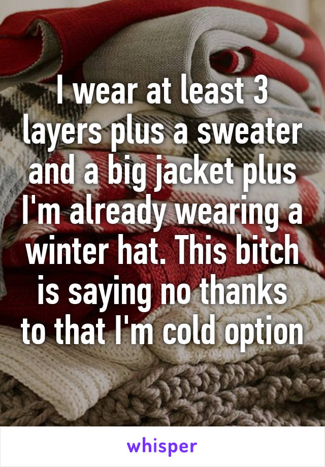 I wear at least 3 layers plus a sweater and a big jacket plus I'm already wearing a winter hat. This bitch is saying no thanks to that I'm cold option