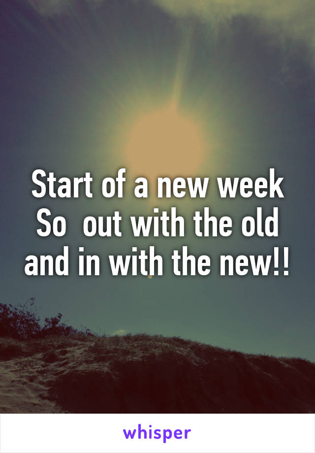 Start of a new week So  out with the old and in with the new!!