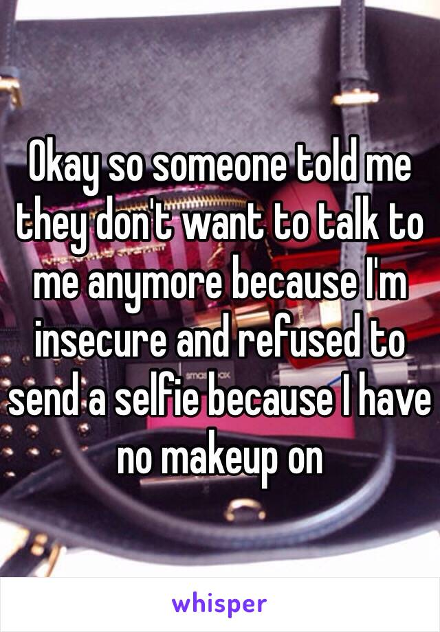 Okay so someone told me they don't want to talk to me anymore because I'm insecure and refused to send a selfie because I have no makeup on
