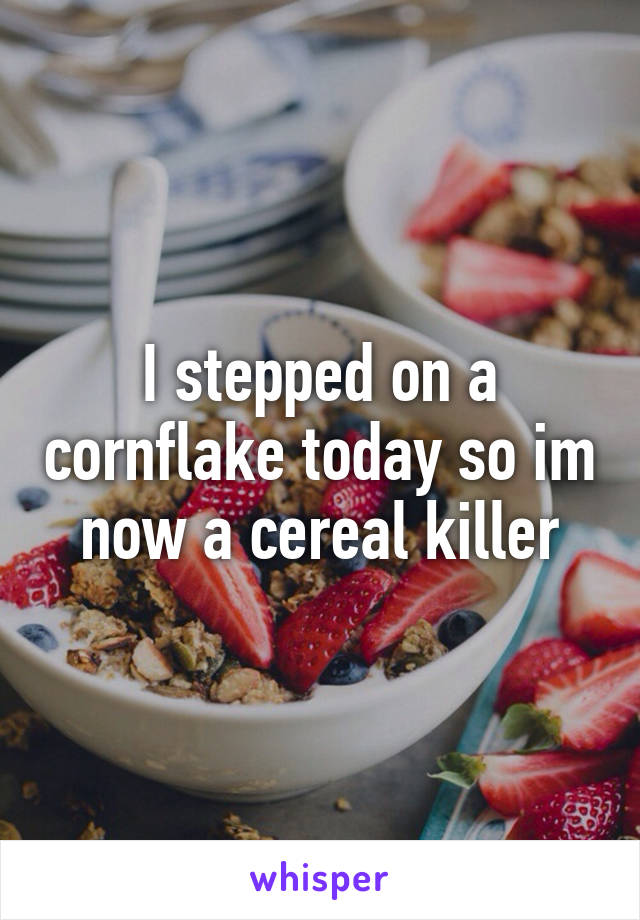 I stepped on a cornflake today so im now a cereal killer