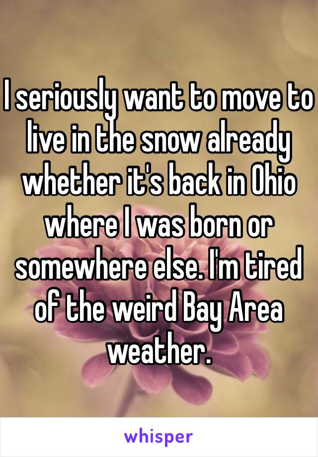 I seriously want to move to live in the snow already whether it's back in Ohio where I was born or somewhere else. I'm tired of the weird Bay Area weather.