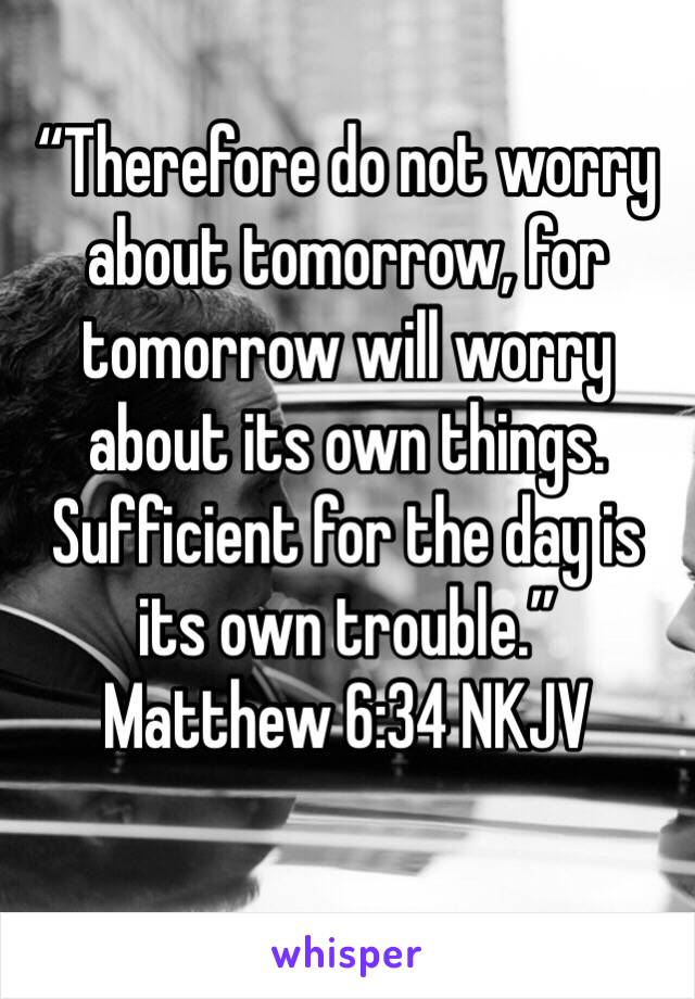 """Therefore do not worry about tomorrow, for tomorrow will worry about its own things. Sufficient for the day is its own trouble."" ‭‭Matthew‬ ‭6:34‬ ‭NKJV‬‬"