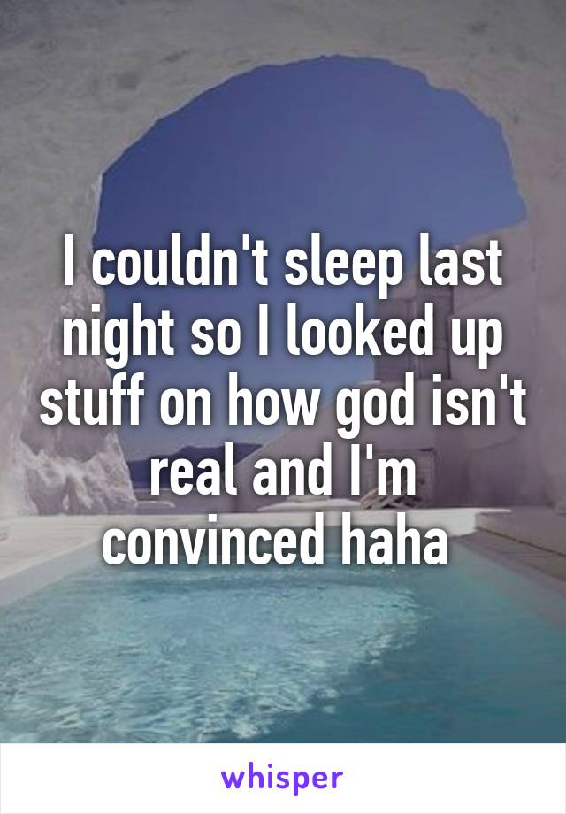 I couldn't sleep last night so I looked up stuff on how god isn't real and I'm convinced haha