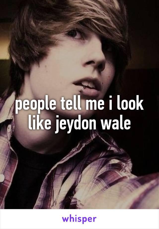 people tell me i look like jeydon wale