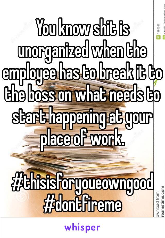 You know shit is unorganized when the employee has to break it to the boss on what needs to start happening at your place of work.   #thisisforyoueowngood #dontfireme