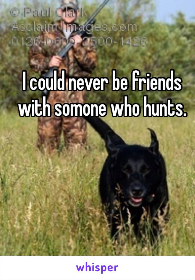 I could never be friends with somone who hunts.