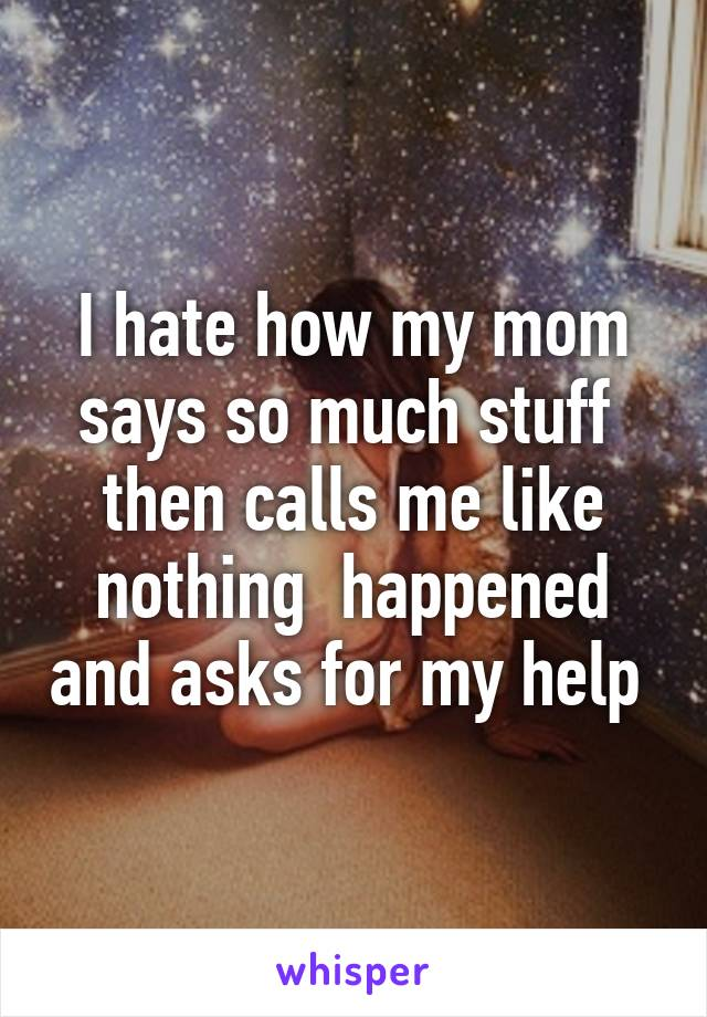 I hate how my mom says so much stuff  then calls me like nothing  happened and asks for my help