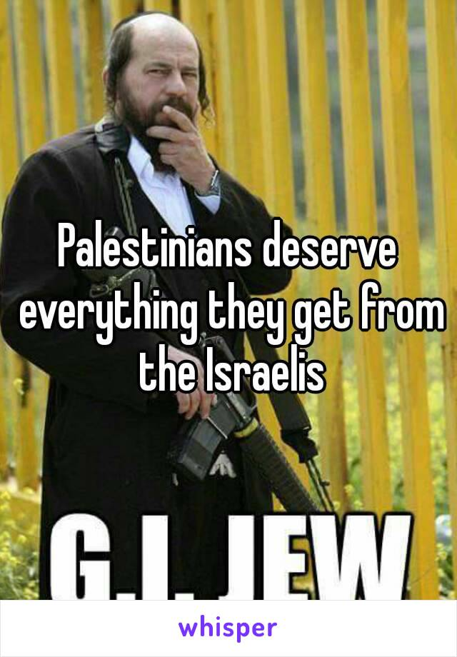 Palestinians deserve everything they get from the Israelis
