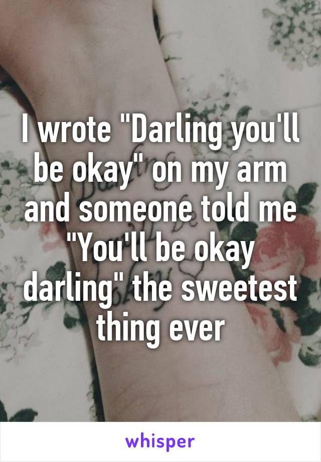 "I wrote ""Darling you'll be okay"" on my arm and someone told me ""You'll be okay darling"" the sweetest thing ever"
