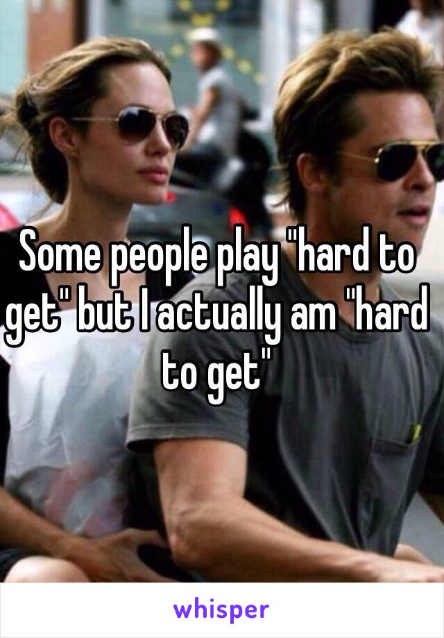 """Some people play """"hard to get"""" but I actually am """"hard to get"""""""