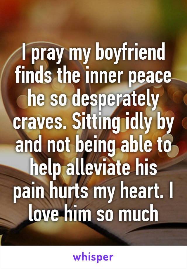 I pray my boyfriend finds the inner peace he so desperately craves. Sitting idly by and not being able to help alleviate his pain hurts my heart. I love him so much