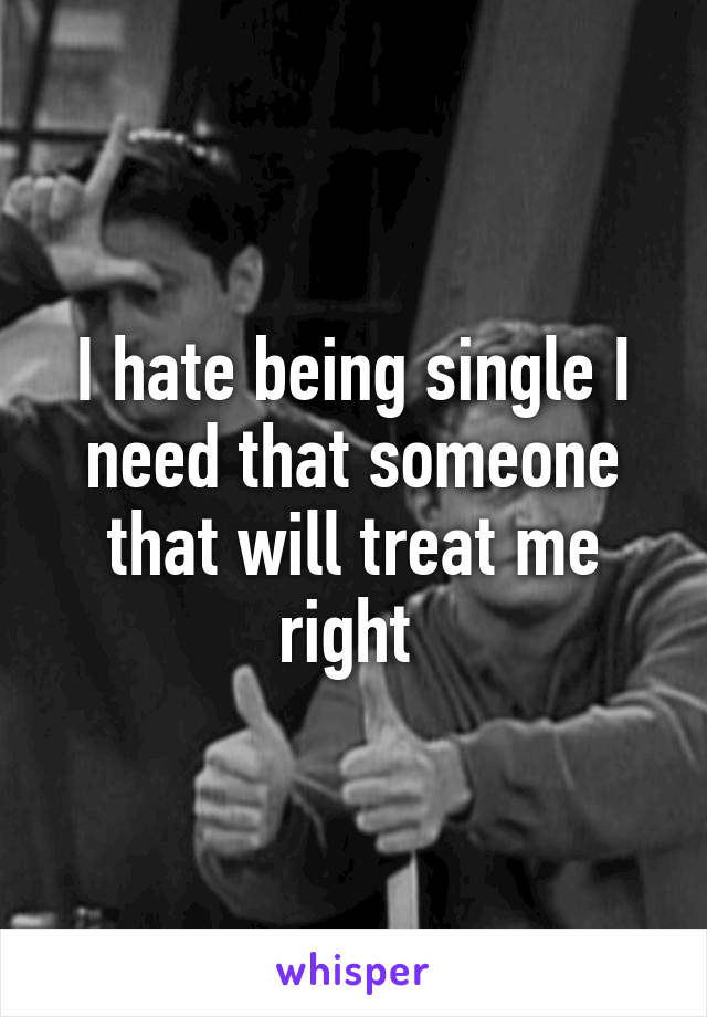 I hate being single I need that someone that will treat me right