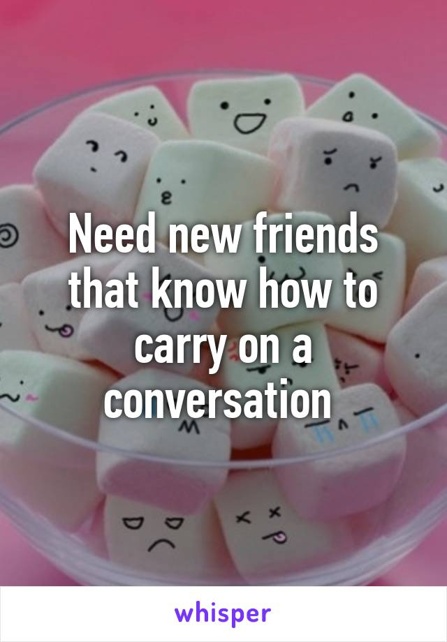 Need new friends that know how to carry on a conversation