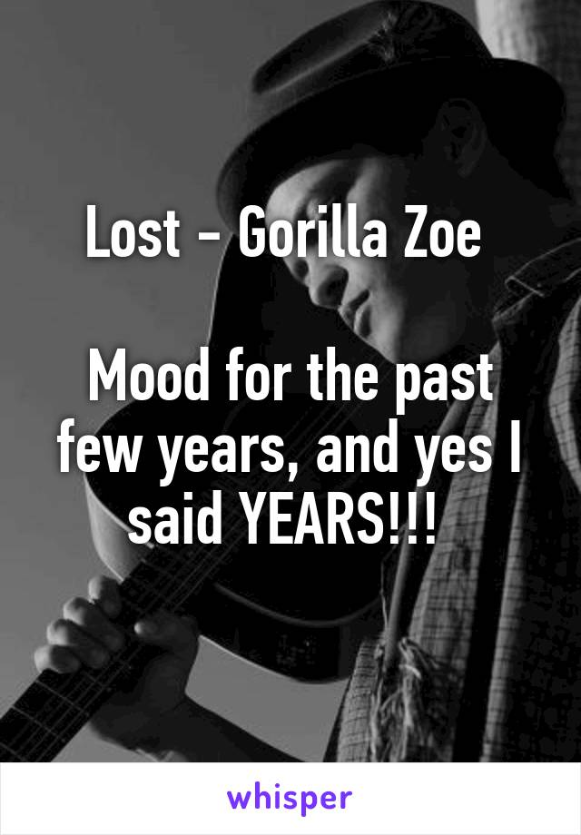 Lost - Gorilla Zoe   Mood for the past few years, and yes I said YEARS!!!