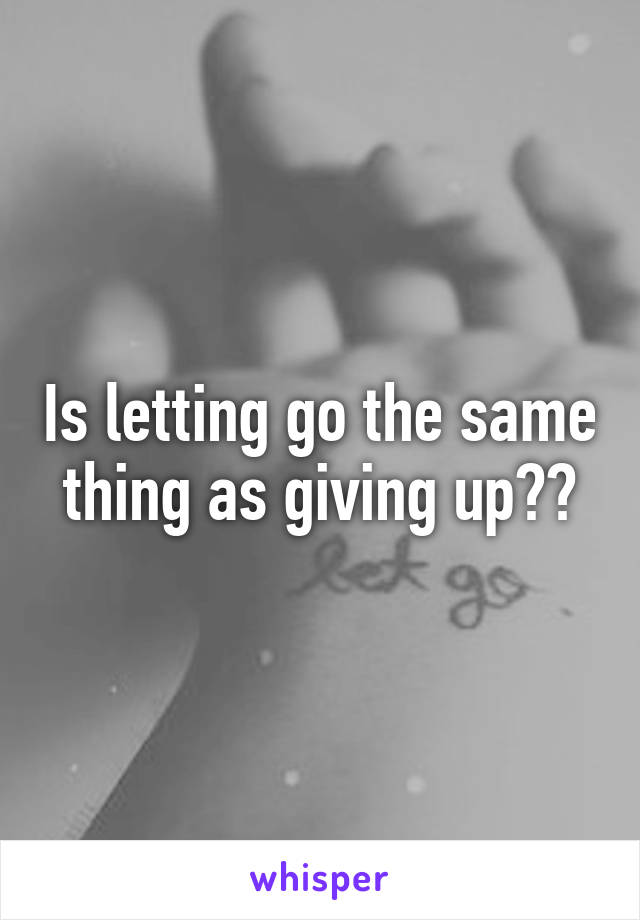 Is letting go the same thing as giving up??